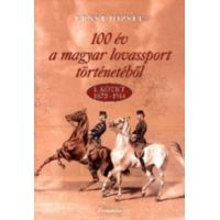 100 év a magyar lovassport történetéből - 1. kötet 1872-1914