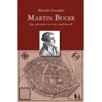 Martin Bucer - Egy reformátor és a kor, amelyben élt